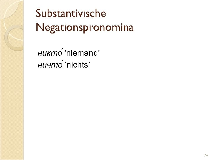 Substantivische Negationspronomina никто 'niemand' ничто 'nichts' 74