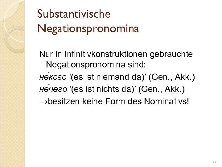 Substantivische Negationspronomina Nur in Infinitivkonstruktionen gebrauchte Negationspronomina sind: не кого '(es ist niemand da)'