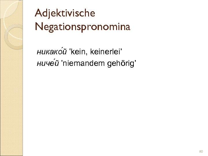 Adjektivische Negationspronomina никако й 'kein, keinerlei' ниче й 'niemandem gehörig' 80