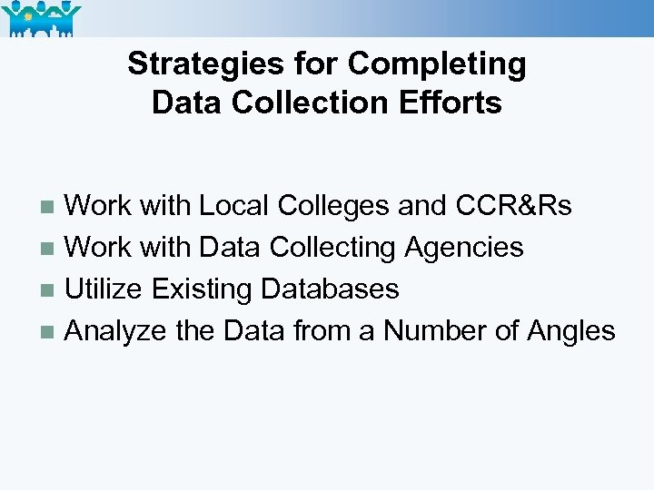 Strategies for Completing Data Collection Efforts Work with Local Colleges and CCR&Rs n Work