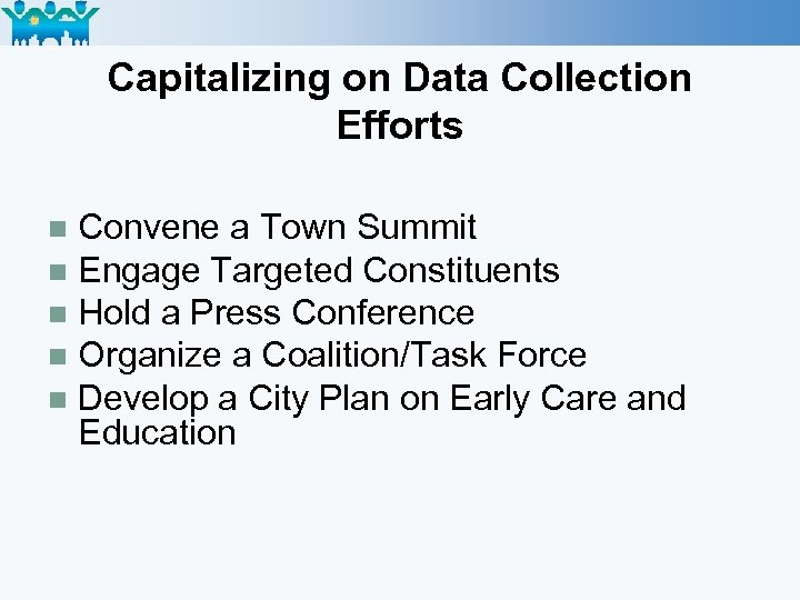 Capitalizing on Data Collection Efforts Convene a Town Summit n Engage Targeted Constituents n