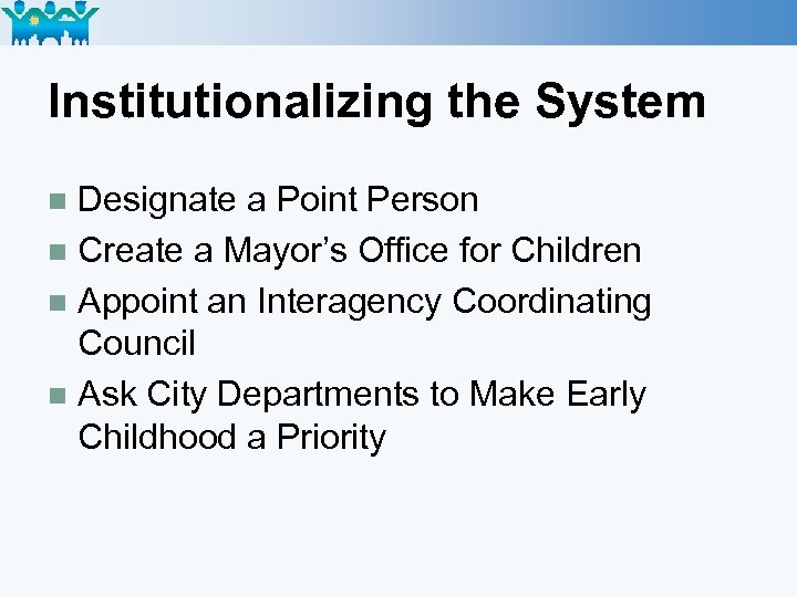 Institutionalizing the System Designate a Point Person n Create a Mayor's Office for Children
