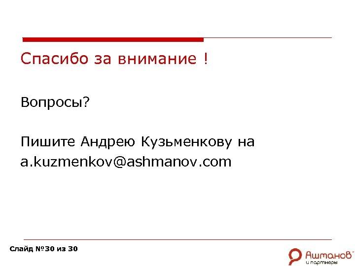 Спасибо за внимание ! Вопросы? Пишите Андрею Кузьменкову на a. kuzmenkov@ashmanov. com Слайд №