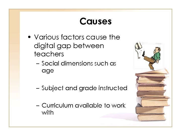 Causes • Various factors cause the digital gap between teachers – Social dimensions such