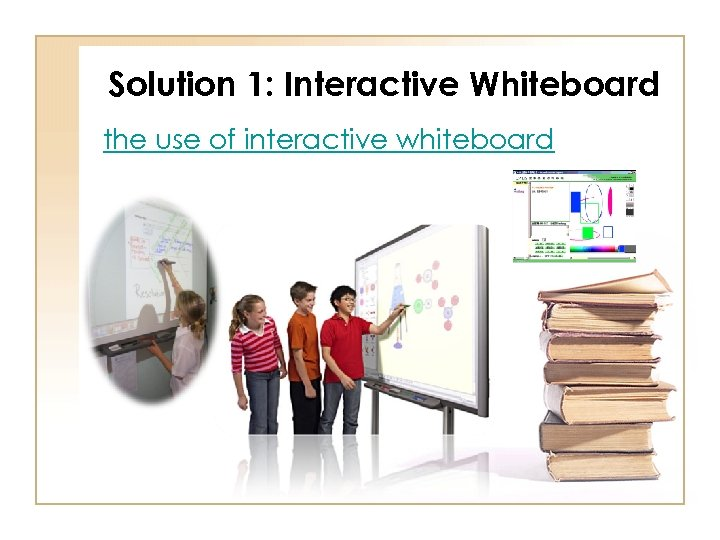 Solution 1: Interactive Whiteboard the use of interactive whiteboard