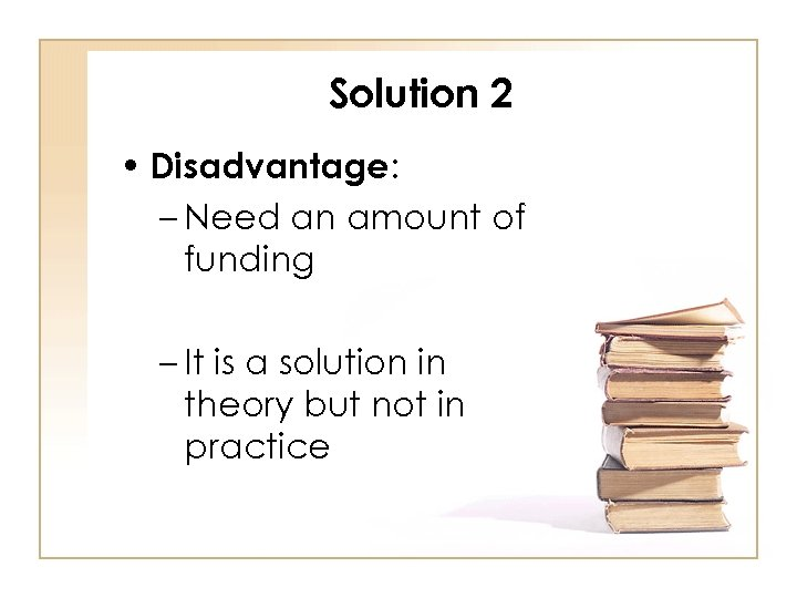 Solution 2 • Disadvantage: – Need an amount of funding – It is a