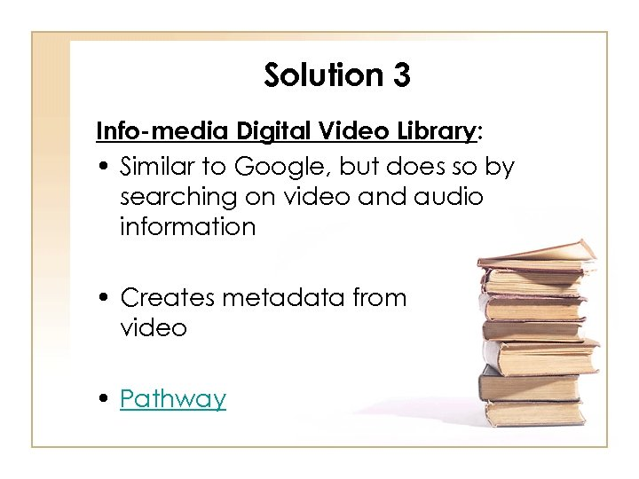 Solution 3 Info-media Digital Video Library: • Similar to Google, but does so by