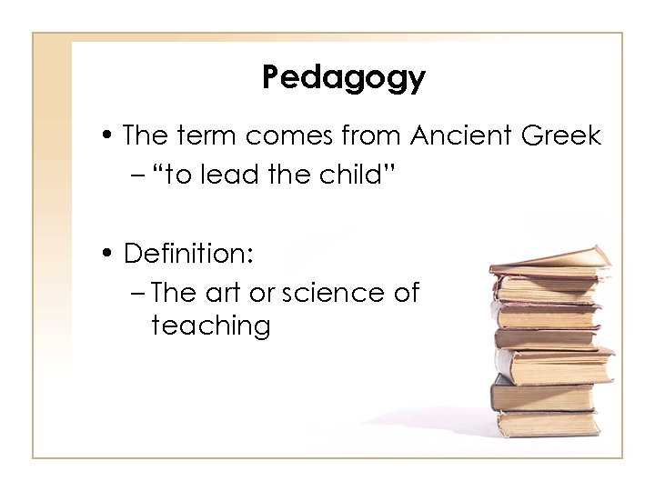 "Pedagogy • The term comes from Ancient Greek – ""to lead the child"" •"
