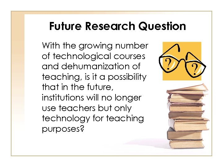 Future Research Question With the growing number of technological courses and dehumanization of teaching,