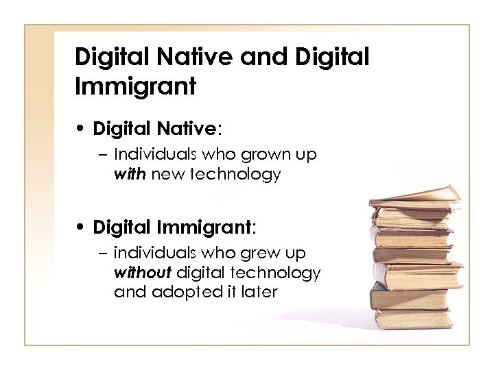 Digital Native and Digital Immigrant • Digital Native: – Individuals who grown up with