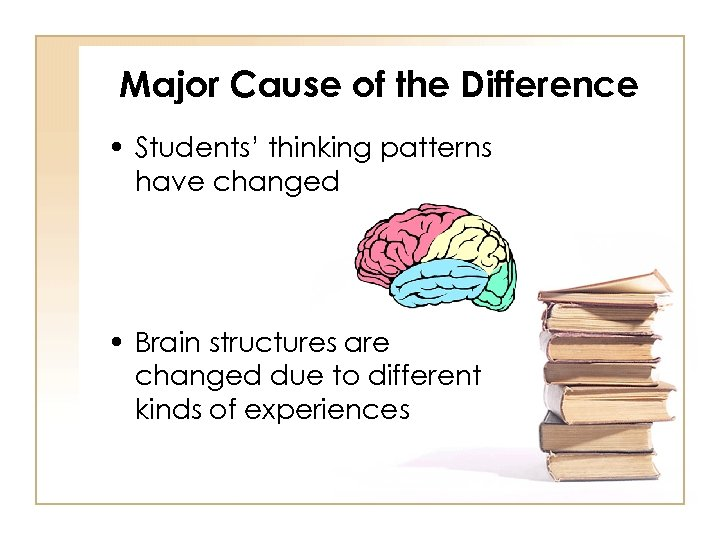 Major Cause of the Difference • Students' thinking patterns have changed • Brain structures