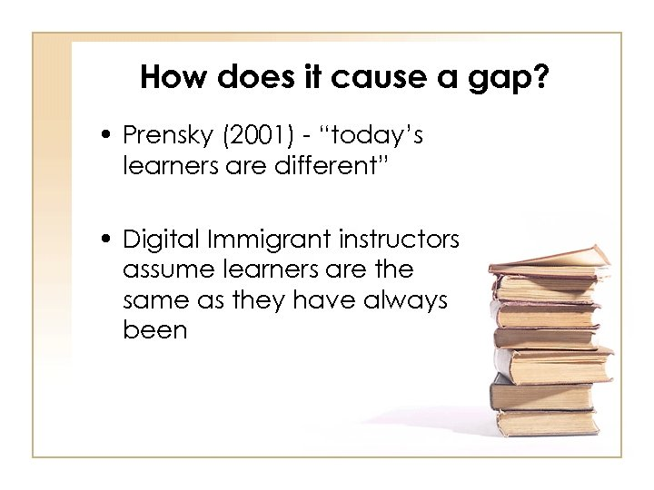 "How does it cause a gap? • Prensky (2001) - ""today's learners are different"""