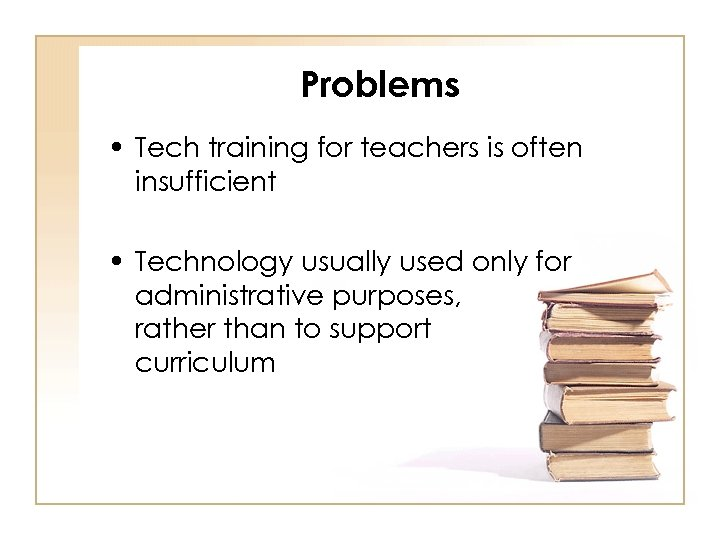Problems • Tech training for teachers is often insufficient • Technology usually used only