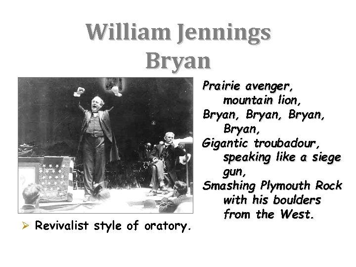 William Jennings Bryan Ø Revivalist style of oratory. Prairie avenger, mountain lion, Bryan, Gigantic