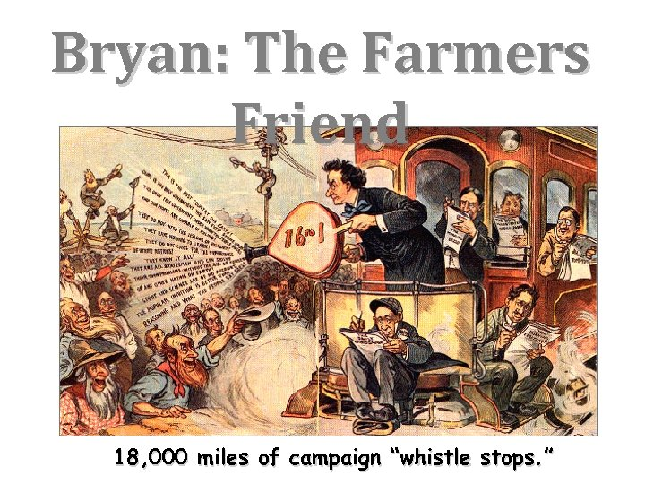 """Bryan: The Farmers Friend 18, 000 miles of campaign """"whistle stops. """""""