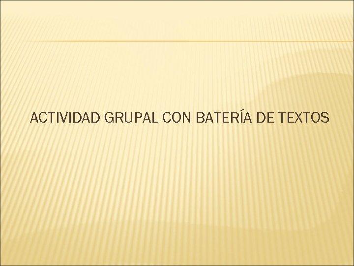 ACTIVIDAD GRUPAL CON BATERÍA DE TEXTOS