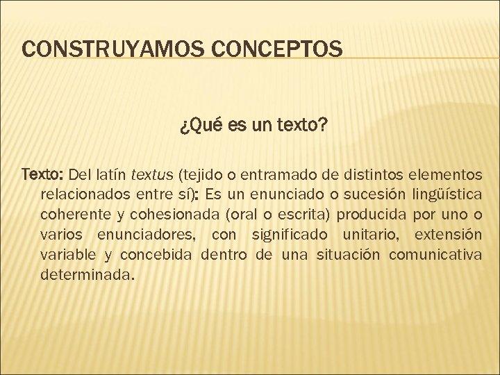 CONSTRUYAMOS CONCEPTOS ¿Qué es un texto? Texto: Del latín textus (tejido o entramado de