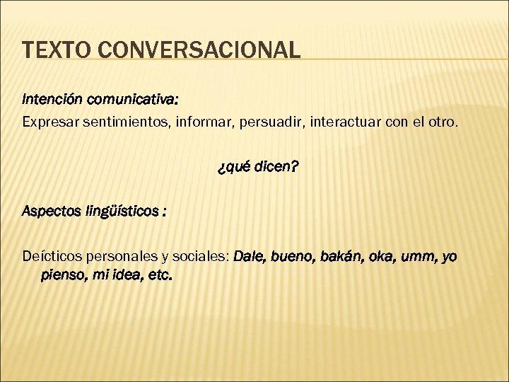 TEXTO CONVERSACIONAL Intención comunicativa: Expresar sentimientos, informar, persuadir, interactuar con el otro. ¿qué dicen?