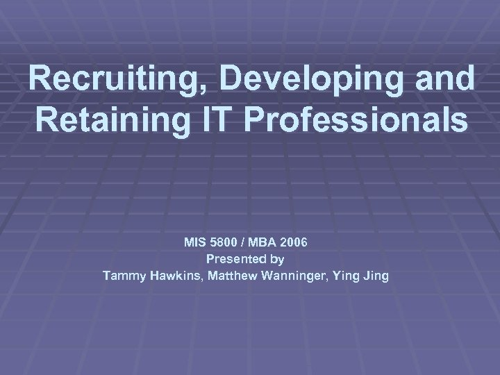 Recruiting, Developing and Retaining IT Professionals MIS 5800 / MBA 2006 Presented by Tammy