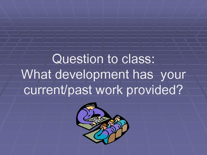 Question to class: What development has your current/past work provided?