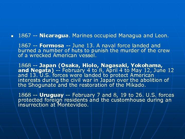 n 1867 -- Nicaragua. Marines occupied Managua and Leon. 1867 -- Formosa -- June