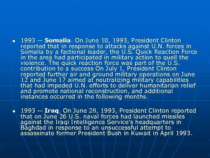 n n 1993 -- Somalia. On June 10, 1993, President Clinton reported that in