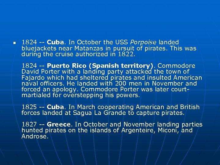n 1824 -- Cuba. In October the USS Porpoise landed bluejackets near Matanzas in