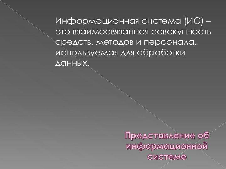 Информационная система (ИС) – это взаимосвязанная совокупность средств, методов и персонала, используемая для обработки
