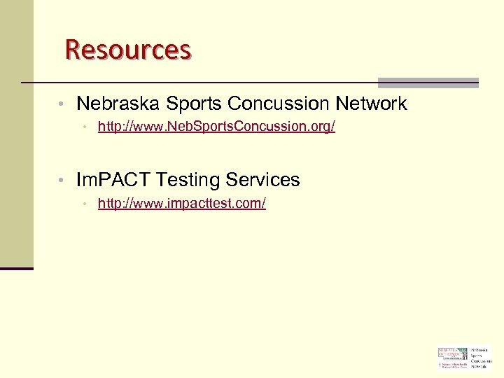 Resources • Nebraska Sports Concussion Network • http: //www. Neb. Sports. Concussion. org/ •