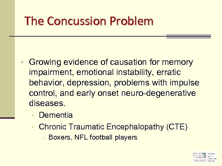 The Concussion Problem • Growing evidence of causation for memory impairment, emotional instability, erratic