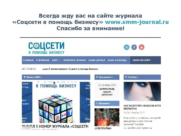 Всегда жду вас на сайте журнала «Соцсети в помощь бизнесу» www. smm-journal. ru Спасибо