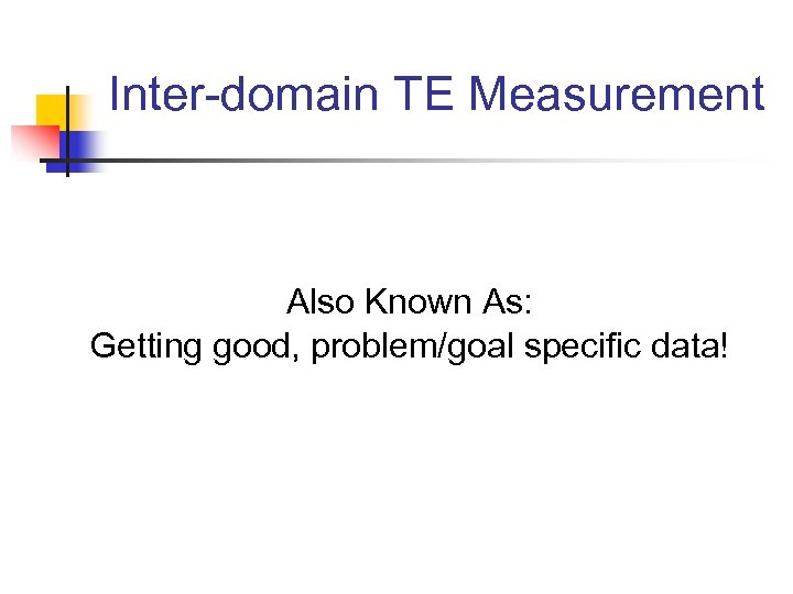 Inter-domain TE Measurement Also Known As: Getting good, problem/goal specific data!
