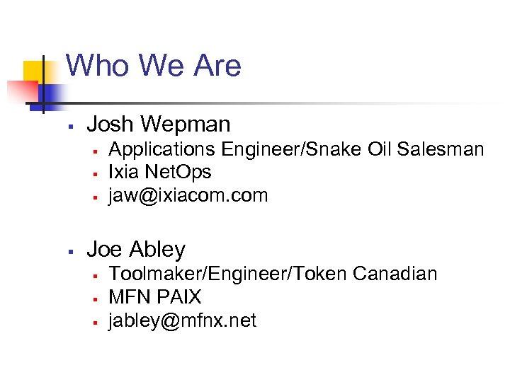 Who We Are § Josh Wepman § § Applications Engineer/Snake Oil Salesman Ixia Net.