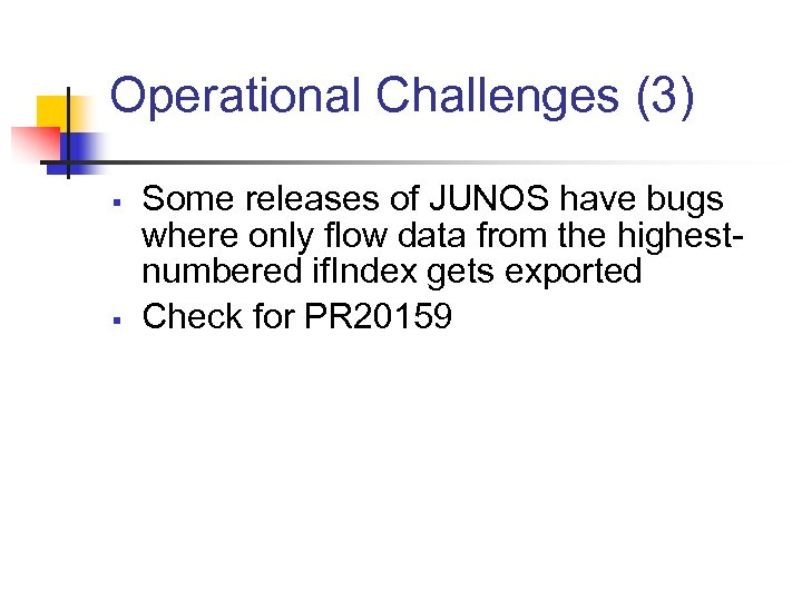 Operational Challenges (3) § § Some releases of JUNOS have bugs where only flow
