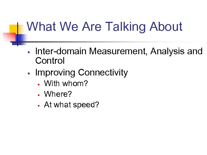 What We Are Talking About § § Inter-domain Measurement, Analysis and Control Improving Connectivity