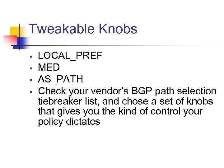 Tweakable Knobs § § LOCAL_PREF MED AS_PATH Check your vendor's BGP path selection tiebreaker