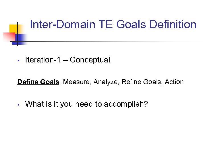 Inter-Domain TE Goals Definition § Iteration-1 – Conceptual Define Goals, Measure, Analyze, Refine Goals,