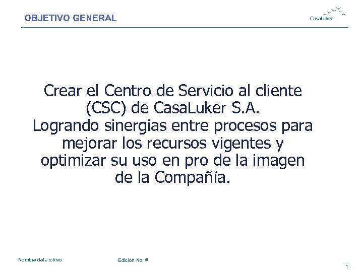 OBJETIVO GENERAL # Crear el Centro de Servicio al cliente (CSC) de Casa. Luker
