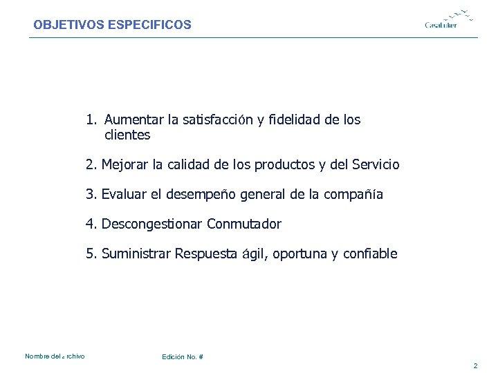 OBJETIVOS ESPECIFICOS # 1. Aumentar la satisfacción y fidelidad de los clientes 2. Mejorar