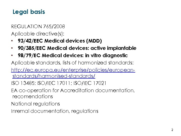 Legal basis REGULATION 765/2008 Aplicable directive(s): • 93/42/EEC Medical devices (MDD) • 90/385/EEC Medical