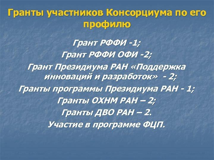 Гранты участников Консорциума по его профилю Грант РФФИ -1; Грант РФФИ ОФИ -2; Грант