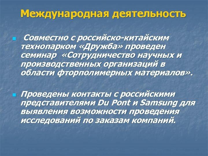 Международная деятельность n n Совместно с российско-китайским технопарком «Дружба» проведен семинар «Сотрудничество научных и