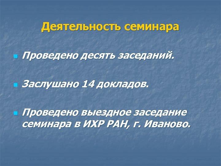 Деятельность семинара n Проведено десять заседаний. n Заслушано 14 докладов. n Проведено выездное заседание