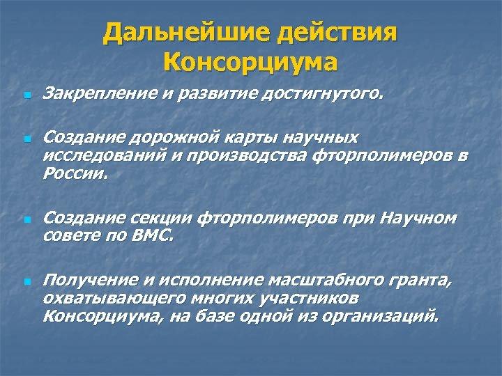 Дальнейшие действия Консорциума n n Закрепление и развитие достигнутого. Создание дорожной карты научных исследований