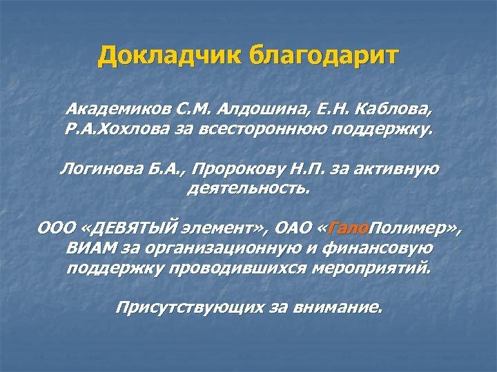 Докладчик благодарит Академиков С. М. Алдошина, Е. Н. Каблова, Р. А. Хохлова за всестороннюю