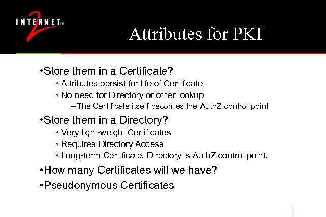 Attributes for PKI • Store them in a Certificate? • Attributes persist for life