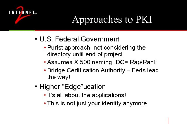 Approaches to PKI • U. S. Federal Government • Purist approach, not considering the