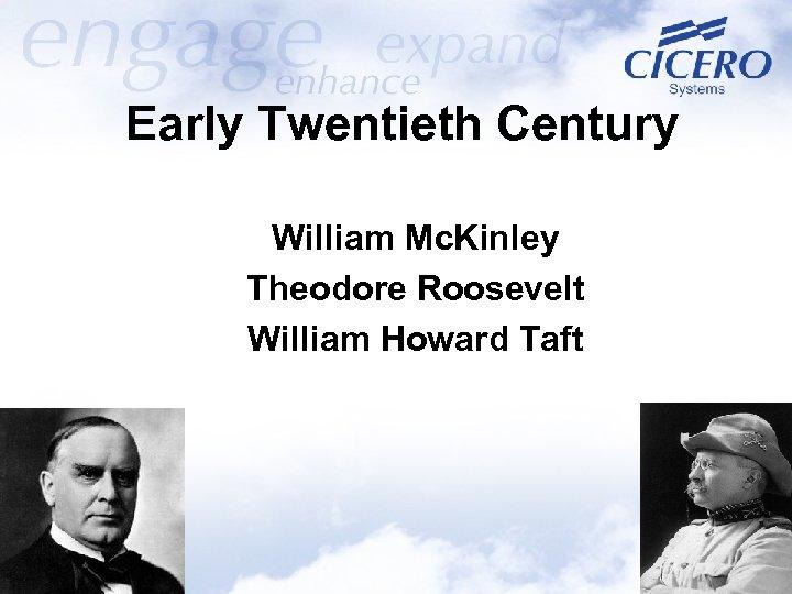 Early Twentieth Century William Mc. Kinley Theodore Roosevelt William Howard Taft
