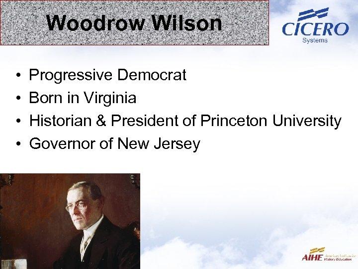 Woodrow Wilson • • Progressive Democrat Born in Virginia Historian & President of Princeton