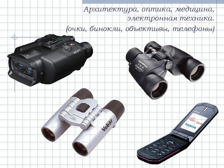 Архитектура, оптика, медицина, электронная техника. (очки, бинокли, объективы, телефоны)